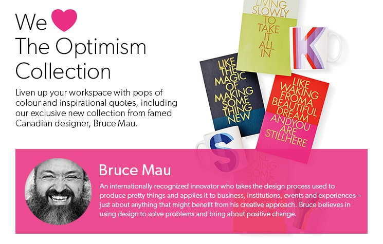 We Love The Optimism Collection. Liven up your workspace with pops of colour and inspirational quotes, including our exclusive new collection from famed Canadian designer, Bruce Mau