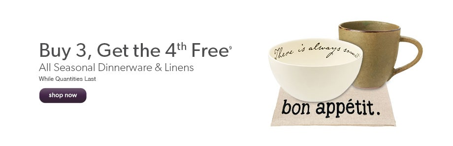 Buy 3, Get the 4th Free. All seasonal dinnerware and linens. While quantities last.