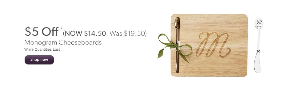 $5 Off Monogram Cheeseboards (NOW $14.50, was $19.50). While quantities last.