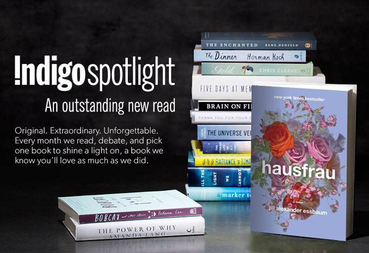 Shop the latest Indigo Spotlight - an oustanding new read. Every month we read, debate and pick one book to shine a light on, a book we know you'll love as much as we did.
