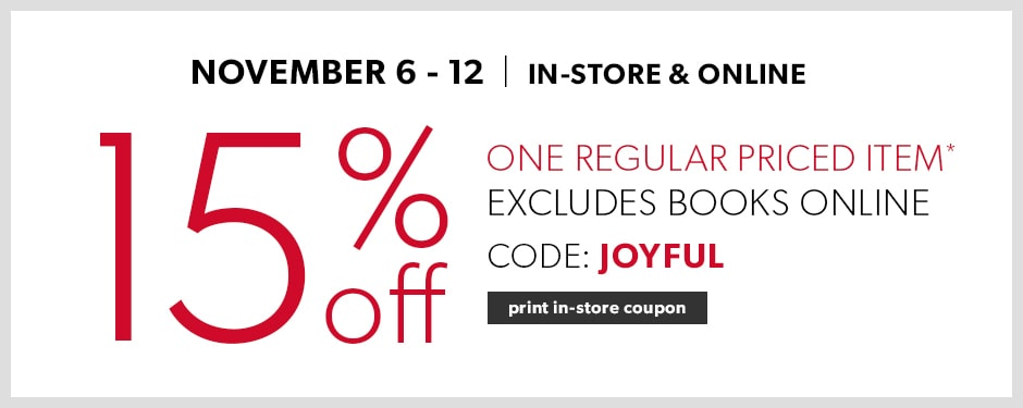 15% off One Regular Priced Item Storewide & Online – Online Excludes Books. November 6 – 12. Use promo code JOYFUL
