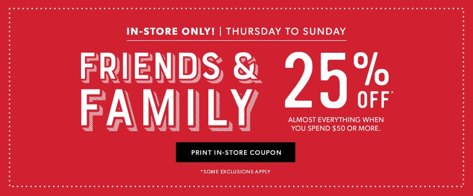 Friends & Family save 25% off almost everything in-store.