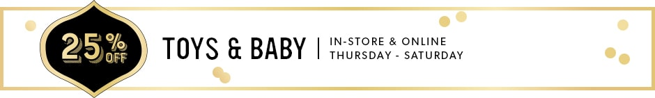 25% Off Toys and Baby Sale. In-store & Online Thursday - Sunday.