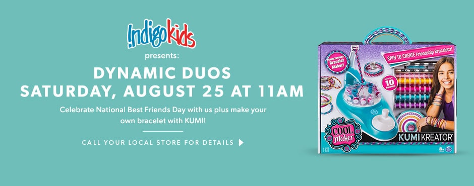 IndigoKids presents Dynamic Duos: Saturday, August 25 at 11AM. Celebrate National Best Friends Day with us plus make your own bracelet with KUMI! -Contact your local store for details