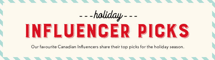 Holiday Influencer Picks - Our favourite Canadian Influencers share their top picks for the holiday season.