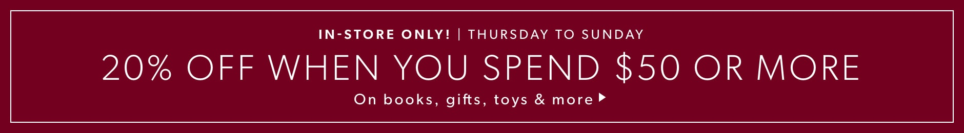 In-Store Only! 20% Off When You Spend $50 Or More on Books, GIfts, Toys & More.