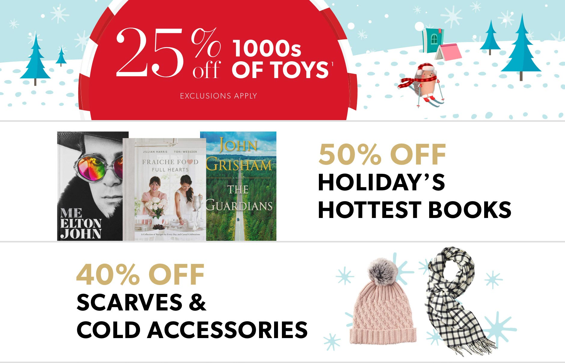 Black Friday In-Store Only: 25% off 1000s of toys (exclusions apply), 50% off holiday's hottest books, & 40% off scarves and cold accessories