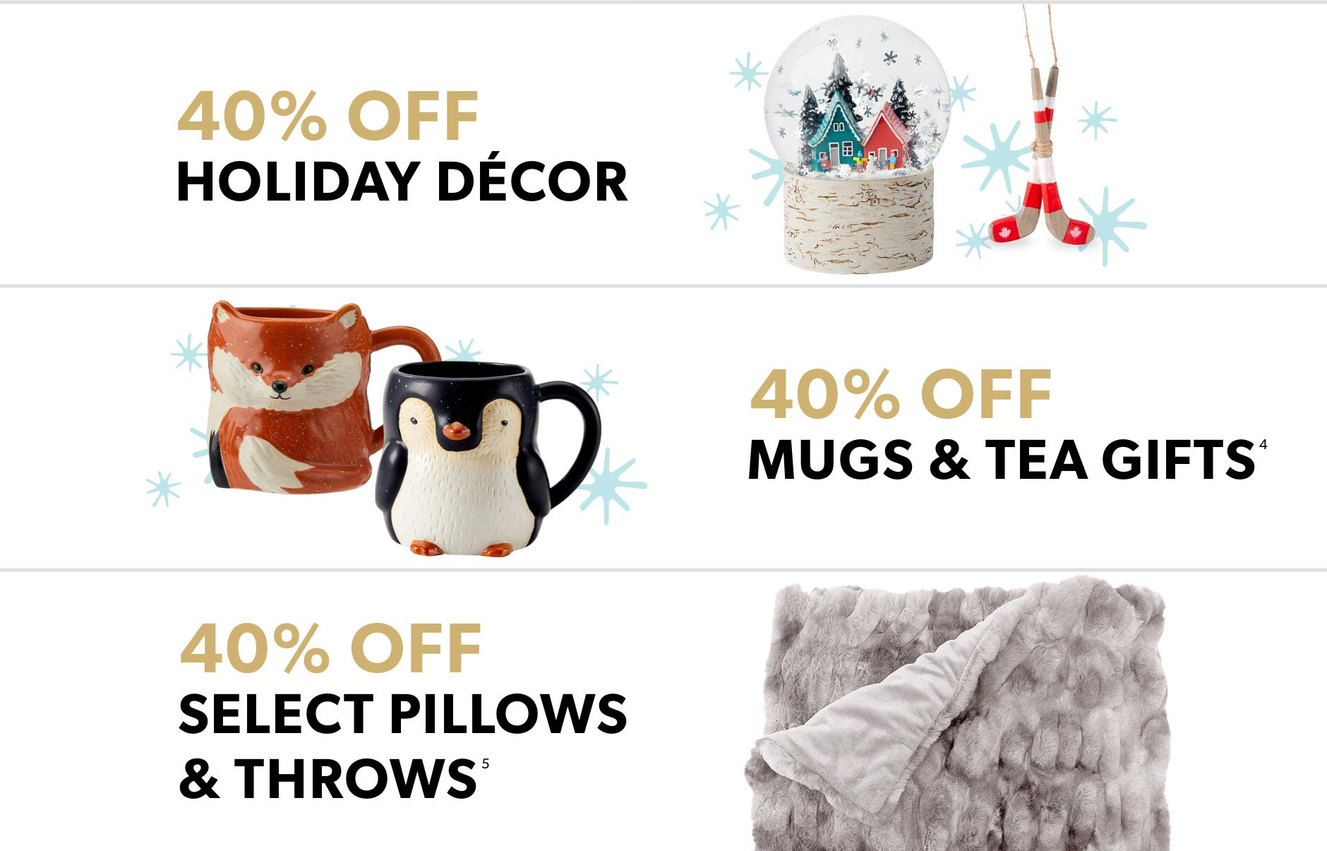 Black Friday In-Store Only: 40$ off holiday decor, 40$ off mugs & tea, 40% off select pillows and throws
