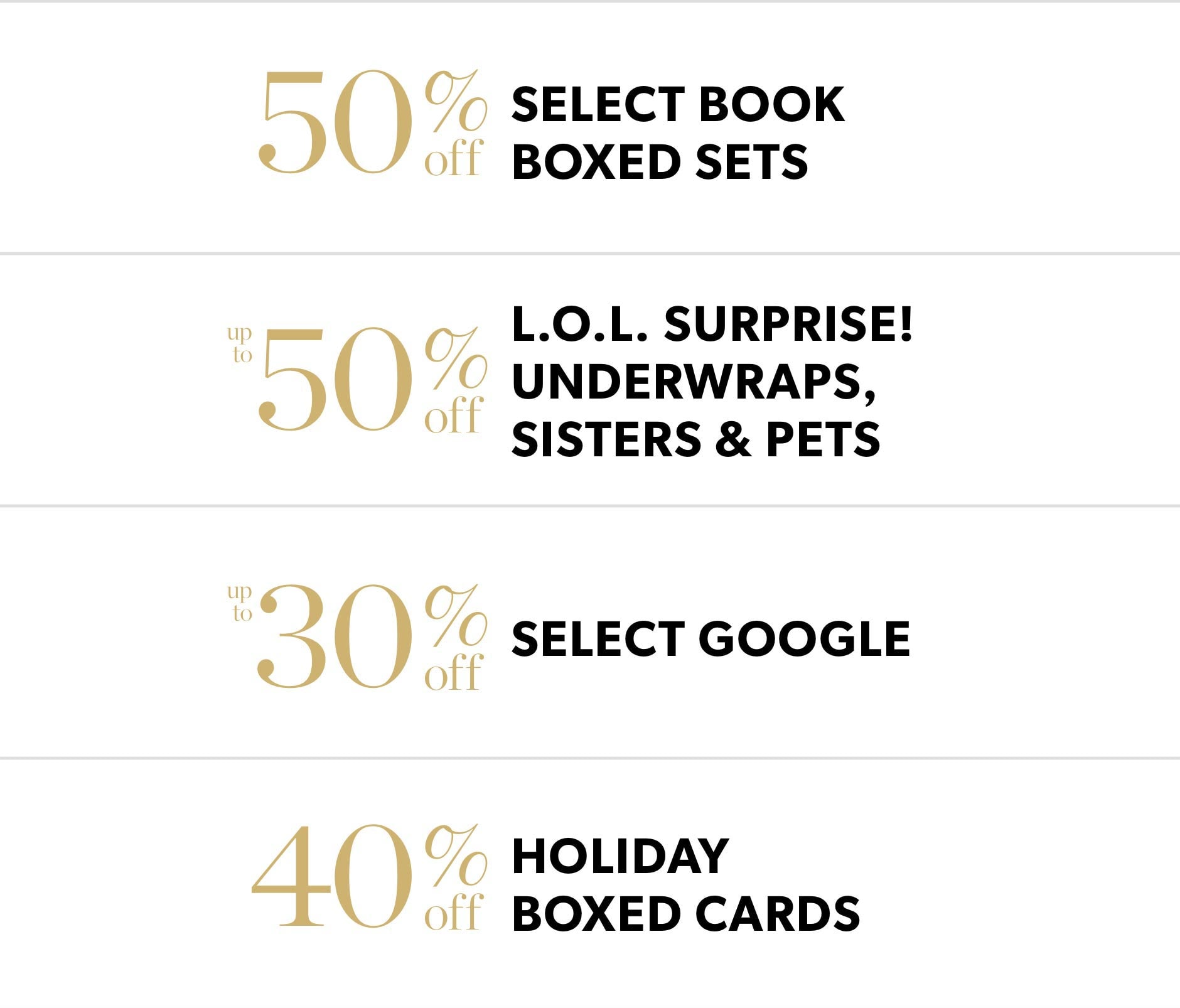 Black Friday In-Store Only: 50% off select book boxed sets, 50% L.O.L. Surprise! underwtaps, sisters and pets, 30% off select Google & 40% holiday boxed cards