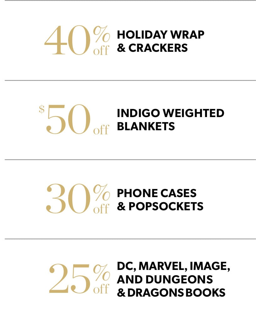 Black Friday In-Store Only: 40% off holiday wrap and crackers, $50 off Indigo weighted blankets, 40% off phone cases and Popsockets, & 25% off DC, Marvel, Image, and Dungeons & Dragons books