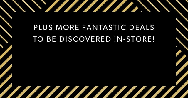 Plus more fantastic deals to be discovered in-store!