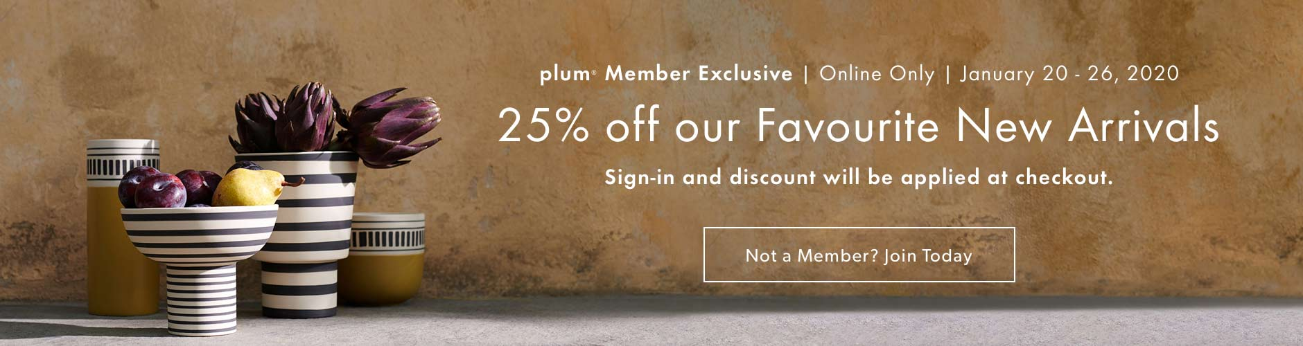 plum Member Exclusive!  25% off our Favourite New Arrivals. January 20 - 26, 2020