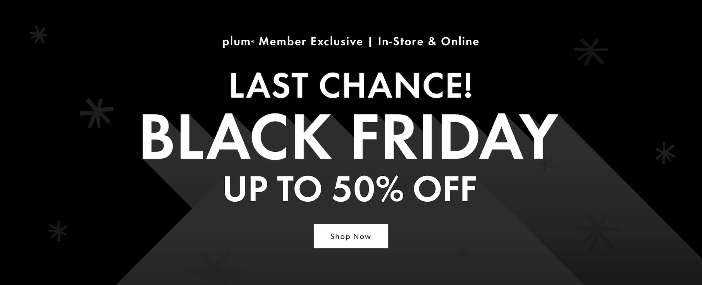 Black Friday Up to 50% Off. plum Member Exclusive. In-Store & Online. Nov 20-29, 2020.