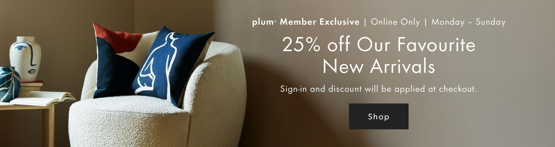 plum Member Exclusive! 25% off our Favourite New Arrivals. August 3 - 9, 2020