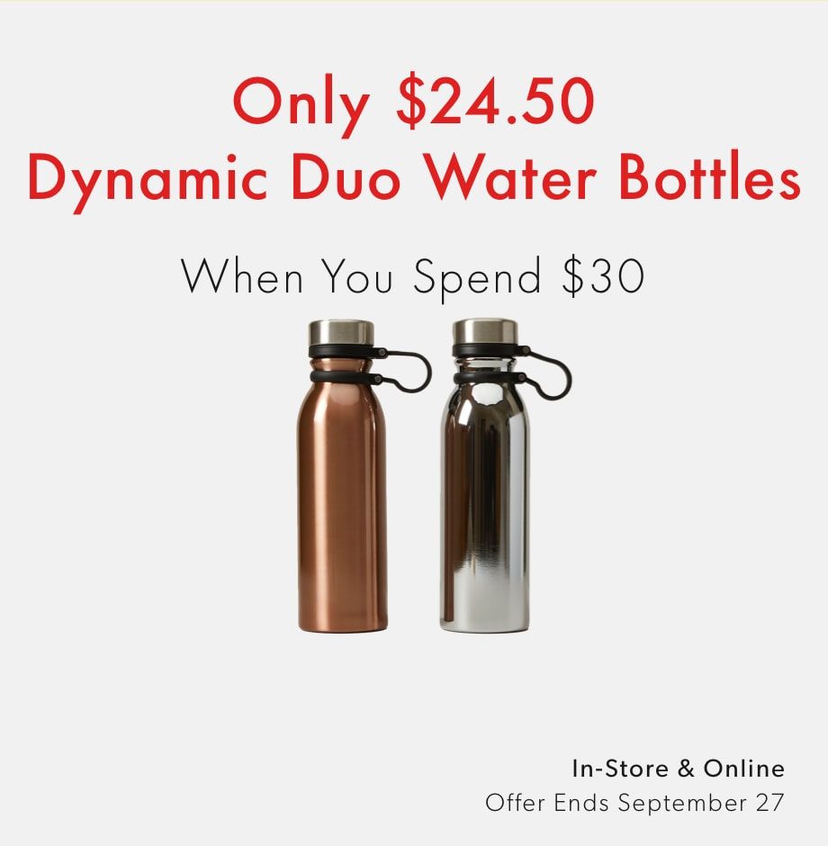 Dynamic Duo water bottles - only $24.99 when you spend $30 - shop now. Offer ends September 27, 2020.