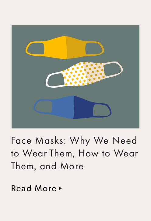 Face Masks: Why We Need to Wear Them, How to Wear Them, and More