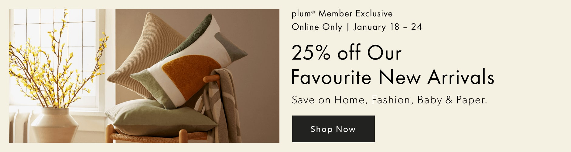 plum member exclusive - 25% off our favourite new arrivals. Save on Home, Fashion, Baby, and Paper. Offer ends January 24, 2021